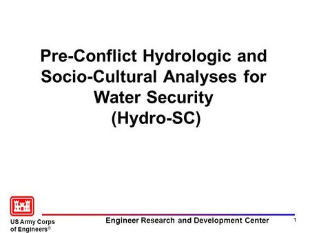 US Army Corps of Engineers ® Engineer Research and Development <strong>Center</strong> 1 Pre-Conflict Hydrologic and Socio-Cultural Analyses for <strong>Water</strong> Security (Hydro-SC)
