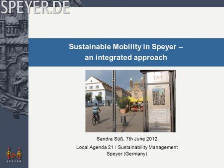 Sustainable Mobility in Speyer – an integrated approach Sandra Süß, 7th June 2012 Local Agenda 21 / Sustainability Management Speyer (Germany)