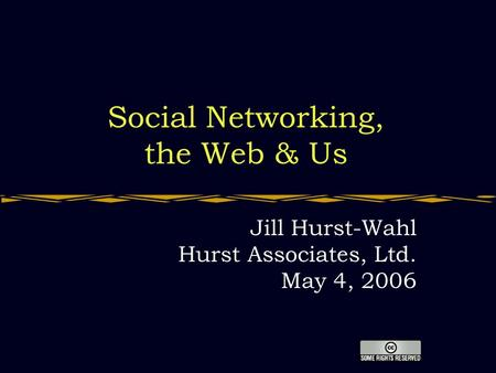 <strong>Social</strong> <strong>Networking</strong>, the Web & Us Jill Hurst-Wahl Hurst Associates, Ltd. May 4, 2006.