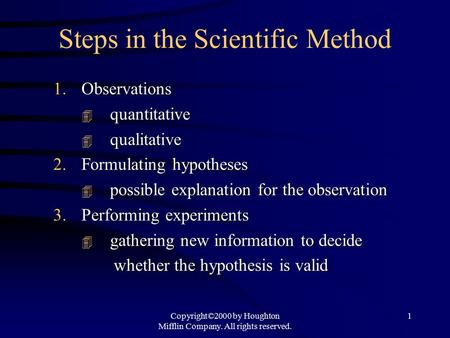 Copyright©2000 by Houghton Mifflin Company. All rights reserved. 1 Steps in the Scientific Method 1.Observations  quantitative  qualitative 2.Formulating.