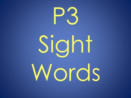 P3 Sight Words. You will have four seconds to read each word. After that time, the slide will change to show the next word. Pay close attention so that.