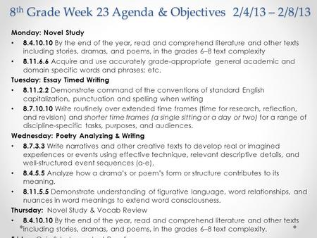 8 th Grade Week 23 Agenda & Objectives 2/4/13 – 2/8/13 Monday: Novel Study 8.4.10.10 By the end of the year, read and comprehend literature and other texts.