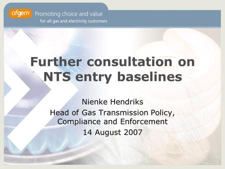 Further consultation on NTS entry baselines Nienke Hendriks Head of Gas Transmission Policy, Compliance and Enforcement 14 August 2007.