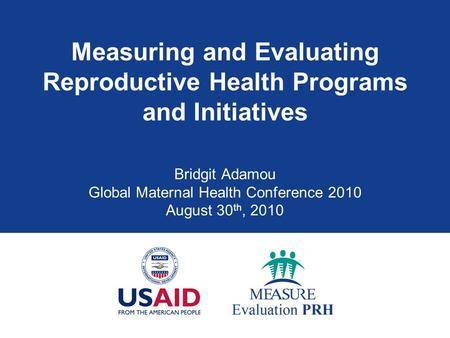 Measuring and Evaluating Reproductive Health Programs and Initiatives Bridgit Adamou Global Maternal Health Conference 2010 August 30 th, 2010.