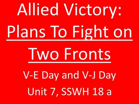 Allied Victory: Plans To Fight on Two Fronts V-E Day and V-J Day Unit 7, SSWH 18 a.