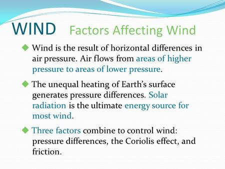 WIND Factors Affecting Wind  Wind is the result of horizontal differences in air pressure. Air flows from areas of higher pressure to areas of lower pressure.