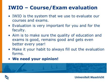 IWIO – Course/Exam evaluation IWIO is the system that we use to evaluate our courses and exams. Evaluation is very important for you and for the faculty.