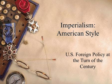 Imperialism: American Style U.S. Foreign Policy at the Turn of the Century.