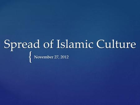 { Spread of Islamic Culture November 27, 2012.  Islam religion united and strengthened the Arab tribes providing them a common language and religion.