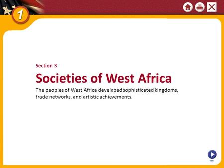 NEXT Section 3 Societies of West Africa The peoples of West Africa developed sophisticated kingdoms, trade networks, and artistic achievements.