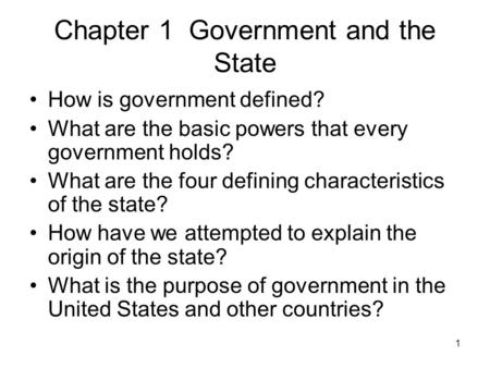 1 Chapter 1 Government and the State How is government defined? What are the basic powers that every government holds? What are the four defining characteristics.