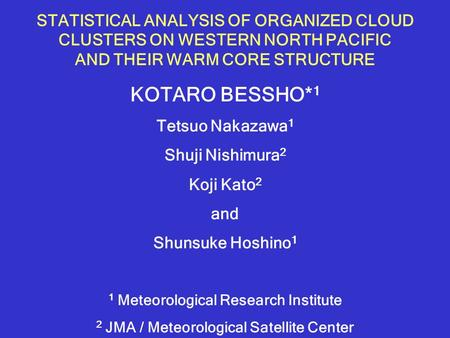STATISTICAL ANALYSIS OF ORGANIZED CLOUD CLUSTERS ON WESTERN NORTH PACIFIC AND THEIR WARM CORE STRUCTURE KOTARO BESSHO* 1 Tetsuo Nakazawa 1 Shuji Nishimura.