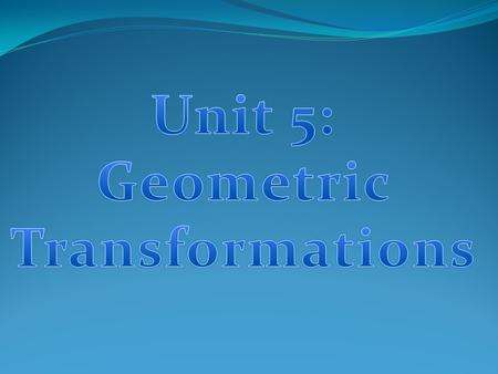 Unit 5: Geometric Transformations.