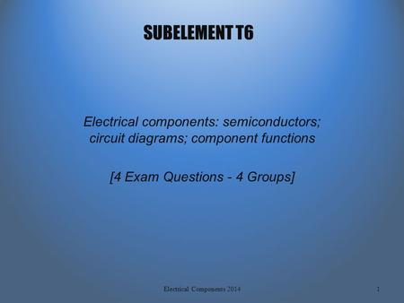 SUBELEMENT T6 Electrical components: semiconductors; <strong>circuit</strong> diagrams; component functions [4 Exam Questions - 4 Groups] 1Electrical Components 2014.