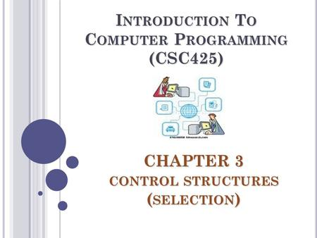 CHAPTER 3 CONTROL STRUCTURES ( SELECTION ) I NTRODUCTION T O C OMPUTER P ROGRAMMING (CSC425)