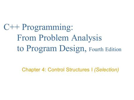 C++ Programming: From Problem Analysis to Program Design, Fourth Edition Chapter 4: Control Structures I (Selection)