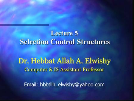 Lecture 5 Selection Control Structures Selection Control Structures Dr. Hebbat Allah A. Elwishy Computer & IS Assistant Professor