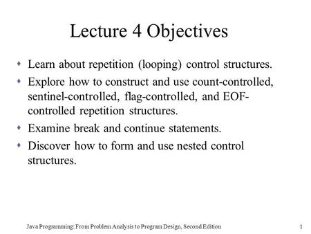 Java Programming: From Problem Analysis to Program Design, Second Edition1 Lecture 4 Objectives  Learn about repetition (looping) control structures.