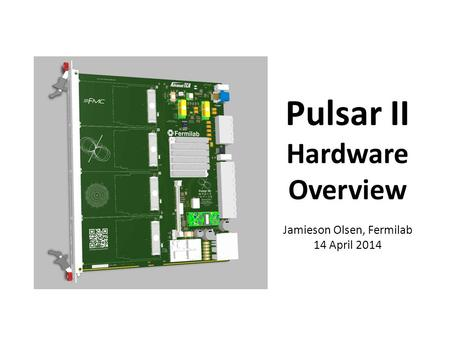 Pulsar II Hardware Overview Jamieson Olsen, Fermilab 14 April 2014