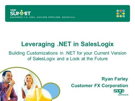 Leveraging.NET in SalesLogix Building Customizations in.NET for your Current Version of SalesLogix and a Look at the Future Ryan Farley Customer FX Corporation.