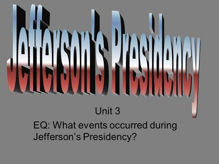 Unit 3 EQ: What events occurred during Jefferson's Presidency?