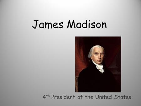 James Madison 4 th President of the United States.
