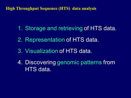High Throughput Sequence (HTS) data analysis 1.Storage and retrieving of HTS data. 2.Representation of HTS data. 3.Visualization of HTS data. 4.Discovering.