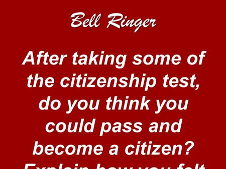 Bell Ringer After taking some of the citizenship test, do you think you could pass and become a citizen? Explain how you felt taking the test.