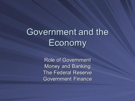 Government and the Economy Role of Government Money and Banking The Federal Reserve Government Finance.