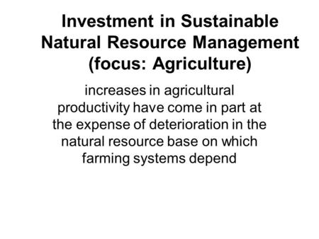 Investment in Sustainable Natural Resource Management (focus: Agriculture) increases in agricultural productivity have come in part at the expense of deterioration.