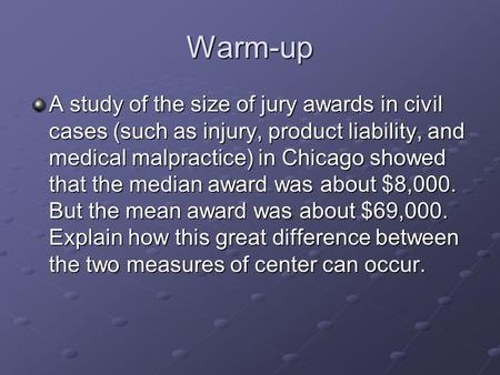 Warm-up A study of the size of jury awards in civil cases (such as injury, product liability, and medical malpractice) in Chicago showed that the median.