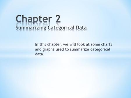 In this chapter, we will look at some charts and graphs used to summarize categorical data.