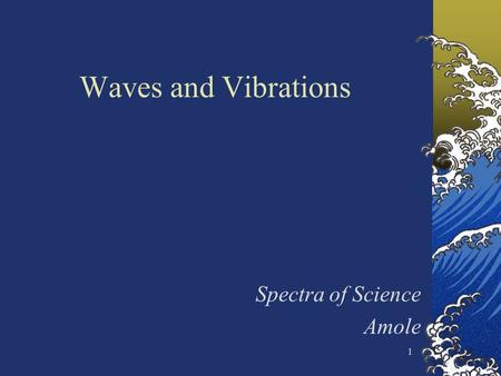 1 Waves and Vibrations Spectra of Science Amole. 2 Waves are everywhere in nature Sound waves, visible light waves, radio waves, microwaves, water waves,