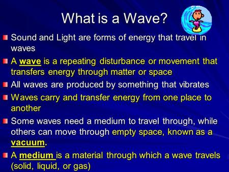 What is a Wave? Sound and Light are forms of energy that travel in waves A wave is a repeating disturbance or movement that transfers energy through matter.