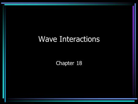 Wave Interactions Chapter 18. Properties of Waves Reflection – ability of a wave to bounce off a surface it cannot pass through –Angle of Incidence –
