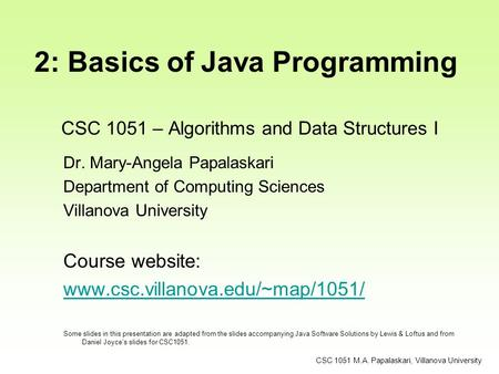 CSC 1051 – Algorithms and Data Structures I Dr. Mary-Angela Papalaskari Department of Computing Sciences Villanova University Course website: www.csc.villanova.edu/~map/1051/
