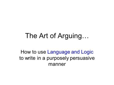 The Art of Arguing… How to use Language and Logic to write in a purposely persuasive manner.