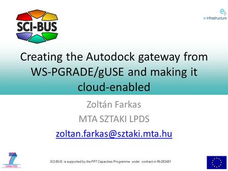 SCI-BUS is supported by the FP7 Capacities Programme under contract nr RI-283481 Creating the Autodock gateway from WS-PGRADE/gUSE <strong>and</strong> making it cloud-enabled.