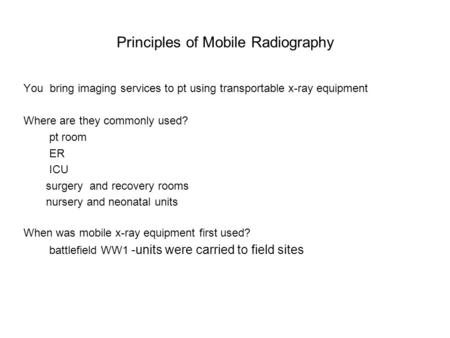 Principles of Mobile Radiography You bring imaging services to pt using transportable <strong>x</strong>-<strong>ray</strong> equipment Where are they commonly used? pt room ER ICU surgery.
