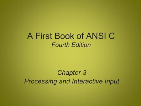 A First Book of ANSI C Fourth Edition Chapter 3 Processing and Interactive Input.