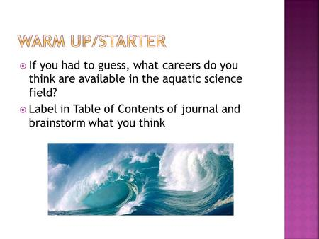  If you had to guess, what careers do you think are available in the aquatic science field?  Label in Table of Contents of journal and brainstorm what.