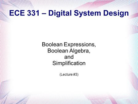 <strong>ECE</strong> 331 – Digital System Design Boolean Expressions, Boolean Algebra, and Simplification (Lecture #3)