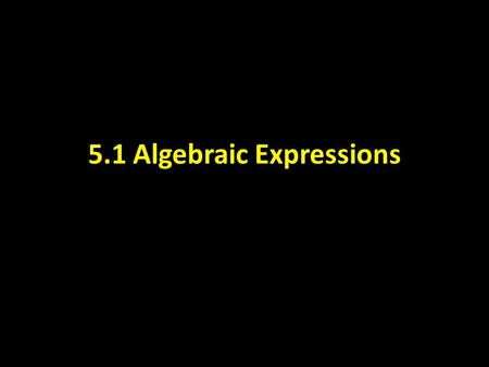 5.1 Algebraic Expressions. CAN YOU FOLLOW ORDER OF OPERATIONS?