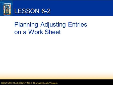 CENTURY 21 ACCOUNTING © Thomson/South-Western LESSON 6-2 Planning Adjusting Entries on a Work Sheet.