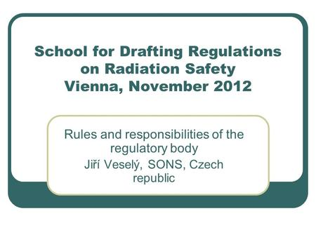 School for Drafting Regulations on Radiation Safety Vienna, November 2012 Rules and responsibilities of the regulatory body Jiří Veselý, SONS, Czech republic.