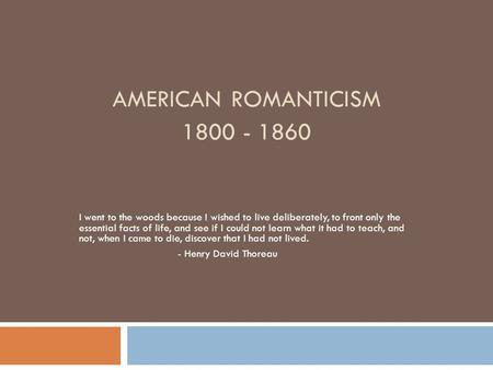 AMERICAN ROMANTICISM 1800 - 1860 I went to the woods because I wished to live deliberately, to front only the essential facts of life, and see if I could.