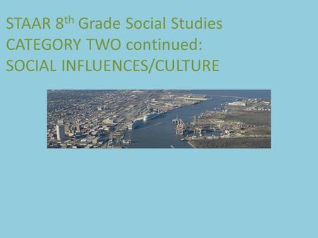 STAAR 8 th Grade Social Studies CATEGORY TWO continued: SOCIAL INFLUENCES/CULTURE.