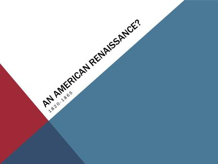 AN AMERICAN RENAISSANCE? 1820-1865. 1820-1865: AMERICAN RENAISSANCE Romanticism is a philosophical reaction to the previous decades in which reason and.