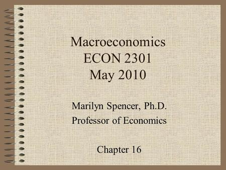 Macroeconomics ECON 2301 May 2010 Marilyn Spencer, Ph.D. Professor <strong>of</strong> Economics Chapter 16.