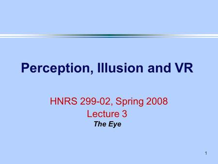 1 Perception, Illusion and VR HNRS 299-02, Spring 2008 Lecture 3 The Eye.